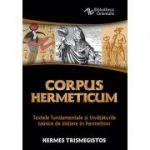 Corpus Hermeticum. Textele fundamentale şi învăţăturile tainice de iniţiere în hermetism