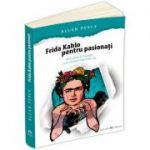 Frida Kahlo pentru pasionati. 60 de pilule de inspiratie ca sa-ti traiesti viata în felul tau