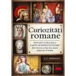 Curiozități romane. Povești stranii și fapte surprinzătoare din istoria celui mai mare imperiu al lumii