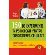 150 de experimente in psihologie pentru cunoasterea celuilalt. Mecanismele comportamentelor cotidiene