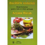 Bucatarie esoterica. Hrana hermetica pentru viata si evolutie spirituala