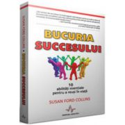 Bucuria succesului. 10 abilitati esentiale pentru a reusi in viata