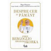 Despre cer si pamant. Papa Francisc despre familie, credinta si rolul Bisericii in secolul XXI