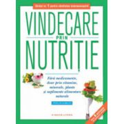 Vindecare prin nutritie. Fara medicamente, doar prin vitamine, minerale plante si suplimente