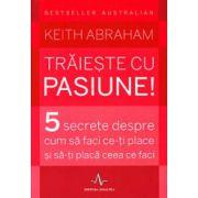 Traieste cu pasiune. 5 secrete despre cum sa faci ce-ti place si sa-ti placa ceea ce faci