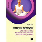 Secretele meditatiei. Ghid practic pentru dobândirea pacii interioare si transformare personala