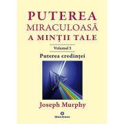 Puterea miraculoasa a mintii tale (vol. 3). Puterea credintei