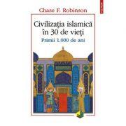 Civilizația islamică în 30 de vieți. Primii 1. 000 de ani