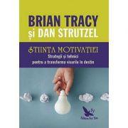 Ştiinţa motivaţiei. Strategii şi tehnici pentru a transforma visurile în destin