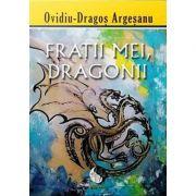 Fratii mei, dragonii - Ovidiu Dragos Argesanu