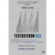 Testosteron Rex. Mituri despre sex, știință și societate