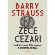 Zece cezari. Impărații romani de la Augustus la Constantin cel Mare