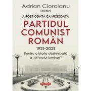 A fost odată ca niciodată Partidul Comunist Român (1921-2021)