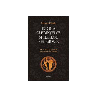 Istoria credintelor si ideilor religioase. Vol. 1. De la epoca de piatra la misterele din Eleusis