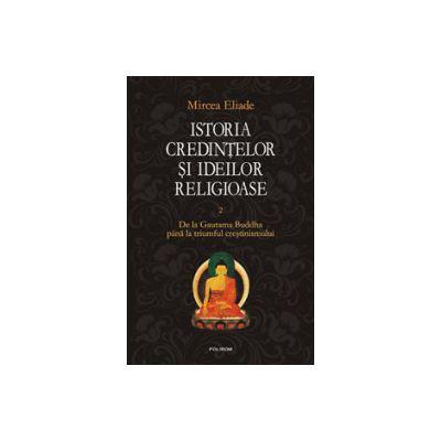 Istoria credintelor si ideilor religioase. Vol. 2. De la Gautama Buddha pina la triumful crestinismului
