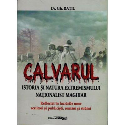 Calvarul. Istoria si natura extremismului national maghiar