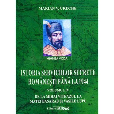 Istoria serviciilor secrete romanesti pana la 1944, vol 4 - De la Mihai Viteazul la Matei Basarab si Vasile Lupu
