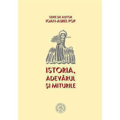Istoria. Adevarul si miturile - Ioan-Aurel Pop