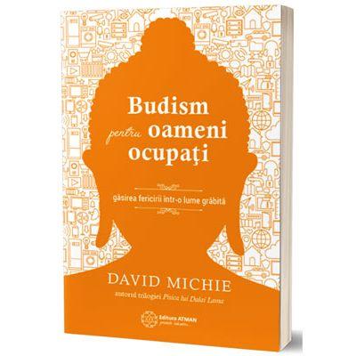 Budism pentru oameni ocupati. Gasirea fericirii într-o lume grabita