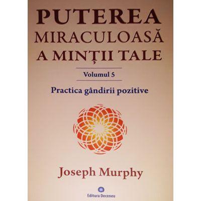 Puterea miraculoasa a mintii tale (vol. 5). Practica gandirii pozitive