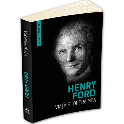 Viata si opera mea (Autobiografie) - Henry Ford