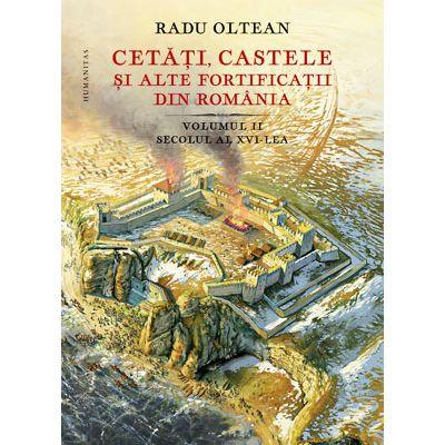 Cetăți, castele și alte fortificații din România. Volumul 2 – secolul al XVI-lea - Radu Oltean