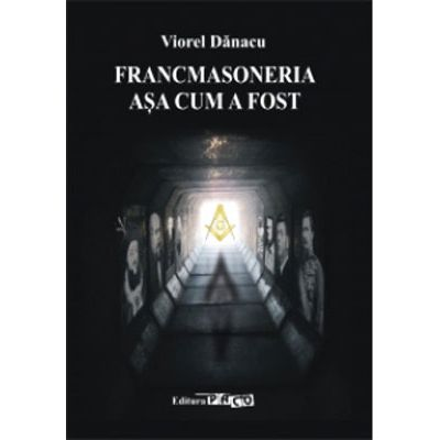Francmasoneria asa cum a fost - Viorel Danacu