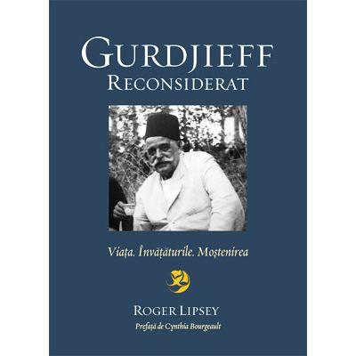 Gurdjieff reconsiderat. Viaţa. Învăţăturile. Moştenirea