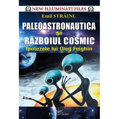 Paleoastronautica şi războiul cosmic. Ipotezele lui Oleg Feighin